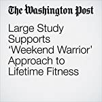 Large Study Supports 'Weekend Warrior' Approach to Lifetime Fitness   Amby Burfoot