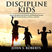 Discipline Kids: How to Discipline Kids Positively and Help Them Develop Self-Control, Resilience, Patience, and More Audiobook by John S. Roberts Narrated by Sean Posvistak