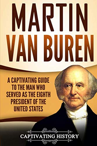 Martin Van Buren: A Captivating Guide to the Man Who Served as the Eighth President of the United States (19th Century Presidents Of The United States)