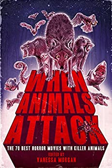 When Animals Attack: The 70 Best Horror Movies with Killer Animals by [Morgan, Vanessa]