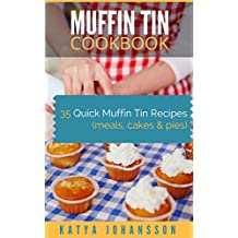 MUFFIN TIN COOKBOOK: 35 Quick Muffin Tin Recipes (meals, cakes & pies)