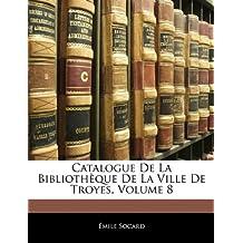 Catalogue de La Bibliotheque de La Ville de Troyes, Volume 8