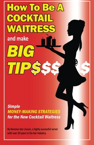 How To Be a Cocktail Waitress and Make Big Tips: Simple Money-Making Strategies for the New Cocktail (Cocktail Waitress)