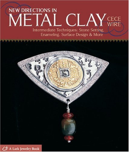 New Directions in Metal Clay: Intermediate Techniques: Stone Setting, Enameling, Surface Design & More (Lark Jewelry & Beading)