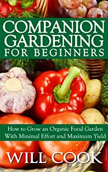 Companion Gardening for Beginners: How to Grow an Organic Food Garden With Minimal Effort and Maximum Yield by [Cook, Will]