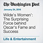 Wilde's Women': The Surprising Force behind Oscar's Fame and Success | Michael Dirda
