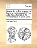 Songs, a Comic Opera in Three Acts As Performed at the Theatre Royal in Drury-Lane, James Cobb, 1170097324