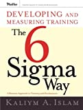 Developing and Measuring Training the Six Sigma Way: A Business Approach to Training and Development