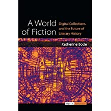 A World of Fiction: Digital Collections and the Future of Literary History (Digital Humanities)
