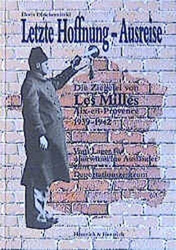 Letzte Hoffnung - Ausreise: Die Ziegelei von Les Milles 1939-1942. Vom Lager für unerwünschte Ausländer zum Deportationszentrum