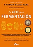El arte de la fermentación: Una exploración en profundidad de los conceptos y procesos fermentativos de todo el mundo. Información práctica para ... leche, legumbres, carnes y mucho más