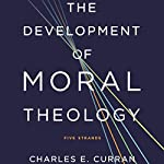 The Development of Moral Theology: Five Strands | Charles E. Curran