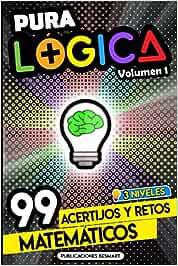 Pura Lógica (Volumen 1): 99 Acertijos y Retos Matemáticos en 3 Niveles   Diviértete con Juegos de Ingenio y Enigmas de Matemáticas para Niños y Adultos