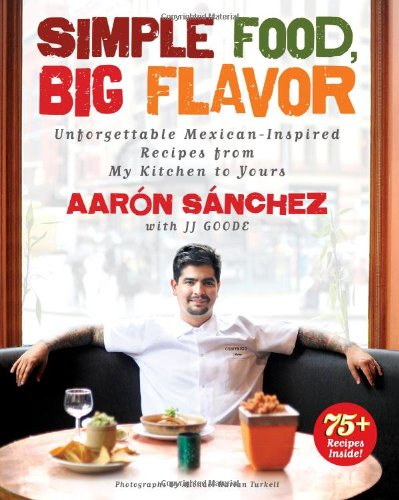 Simple Food, Big Flavor: Unforgettable Mexican-Inspired Recipes from My Kitchen to Yours by Aaron Sanchez