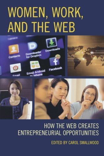 Women, Work, and the Web: How the Web Creates Entrepreneurial Opportunities by Rowman & Littlefield Publishers