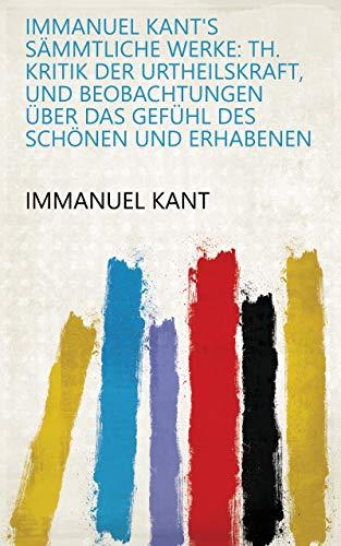 Immanuel Kant's Sämmtliche Werke: Th. Kritik der Urtheilskraft, und Beobachtungen über das Gefühl des Schönen und Erhabenen (German Edition)
