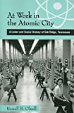 At Work in the Atomic City : A Labor and Social History of Oak Ridge, Tennessee, Olwell, Russell B., 1572336447