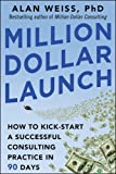 Million Dollar Launch: How to Kick-start a Successful Consulting Practice in 90 Days (Business Books)