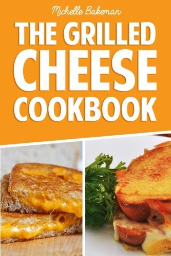 The Grilled Cheese Cookbook: Ultimate Collection of Easy, Cheesy, & Delicious Grilled Cheese Recipes
