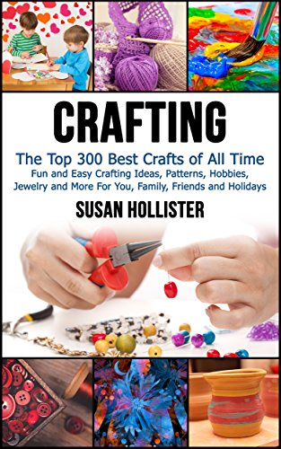 Crafting: The Top 300 Best Crafts: Fun and Easy Crafting Ideas, Patterns, Hobbies, Jewelry and More For You, Family, Friends and Holidays (Have Fun Crafting ... Woodworking Painting Guide Book 1) ()