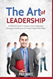 img - for The Art Of Leadership: A Practical Guide to Improve Your Leadership Strategies and Become a Leader People Will Follow (Leadership And Coaching Guide: ... People And Achieve Success) (Volume 1) book / textbook / text book