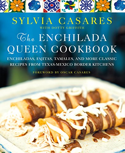 The Enchilada Queen Cookbook: Enchiladas, Fajitas, Tamales, and More Classic Recipes from Texas-Mexico Border Kitchens by [Casares, Sylvia, Griffith, Dotty]