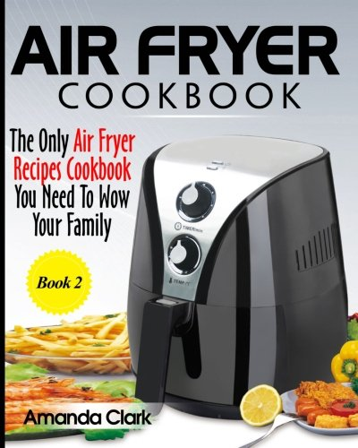 Air Fryer Cookbook: The Only Air Fryer Recipes Cookbook You Need To Master Air Fryer Cooking (Volume 2)
