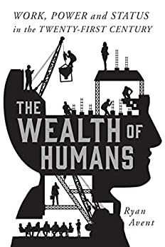 The Wealth of Humans: Work, Power, and Status in the Twenty-first Century by [Avent, Ryan]
