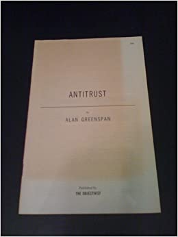 alan greenspan essay antitrust This collection of 26 essays includes twenty by ayn rand as well as three essays by alan greenspan,  be blamed the antitrust laws  essay after essay on the.