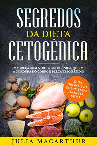 Keto: Segredos Da Dieta Cetogênica: Guia Definitivo Sobre Tudo Da Dieta Keto - Emagreça Com A Dieta Cetogênica, Queime A Gordura Do Corpo E Perca Peso Rápido!