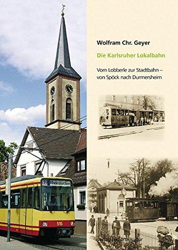 Die Karlsruher Lokalbahn: Vom Lobberle zur Stadtbahn - von Spöck nach Durmersheim