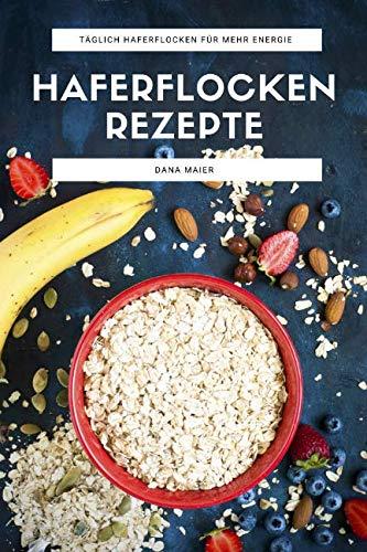 Haferflocken Rezepte: Das Haferflocken Rezeptbuch mit leckeren und gesunden Haferflocken Gerichten für mehr Energie im Alltag - Frühstück, Porridge, ... Getränke, Brote und mehr (German Edition) by Dana Maier