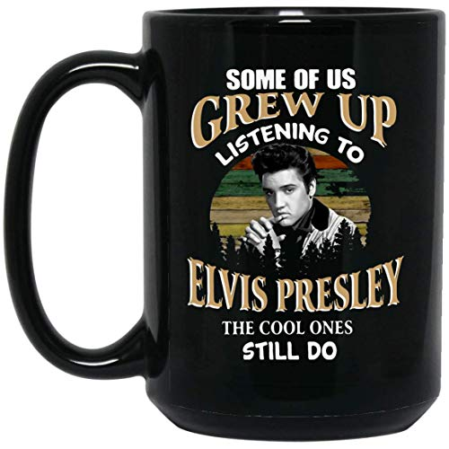 ELVIS PRESLEY SOME OF US GREW UP LISTENING TO THE COOL ONES STILL DO 15 oz. Black Mug Coffee/Tea Mug for Office Home Birthday Gift.