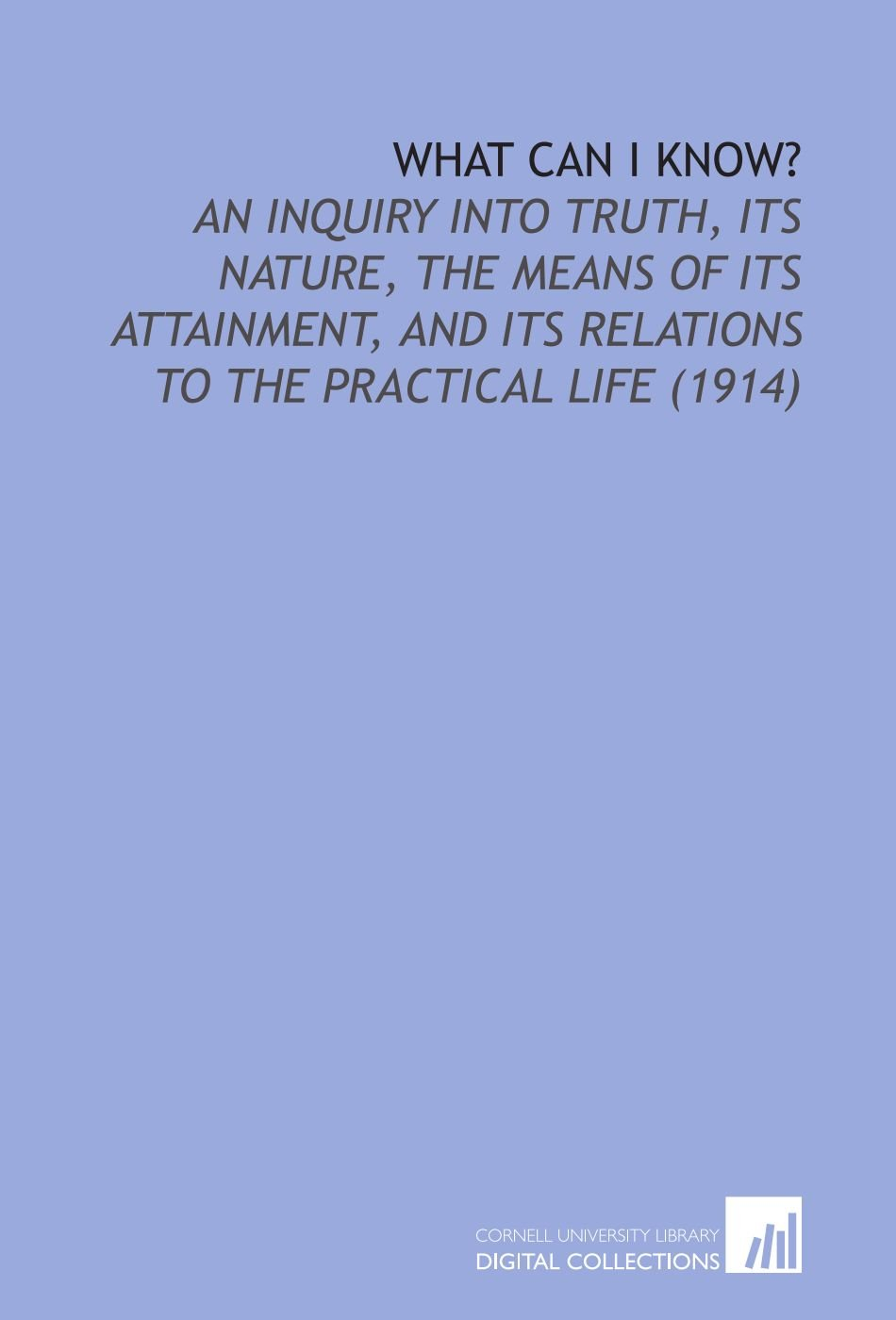 Read Online What Can I Know?: An Inquiry Into Truth, Its Nature, the Means of Its Attainment, and Its Relations to the Practical Life (1914) ebook