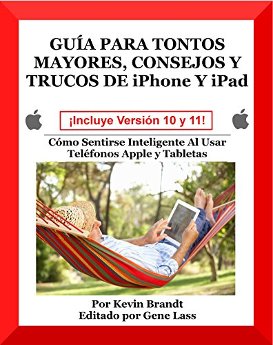Guia Para Tontos Mayores, Consejos Y Trucos De iPhone Y iPad: Cmo Sentirse Inteligente Al Usar Telfonos Apple y Tabletas (Spanish Edition)