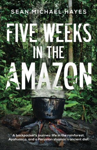 Five Weeks in the Amazon: A backpacker's journey: life in the rainforest, Ayahuasca, and a Peruvian shaman's ancient die