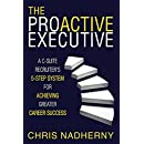 The Proactive Executive: A C-Suite Recruiter's 5-Step System for Achieving Greater Career Success