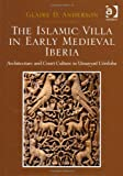 The Islamic Villa in Early Medieval Iberia : Architecture and Court Culture in Umayyad Córdoba, Anderson, Glaire D., 1409449432
