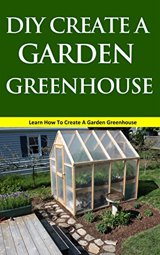 DIY Create a Garden Greenhouse: Learn How to Create a Garden Greenhouse