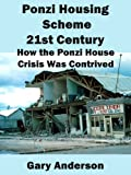 Ponzi Housing Scheme 21st Century: How the Ponzi House Crisis Was Contrived (Toxic Loan Series Book 1)