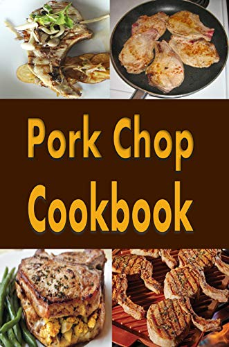 Pork Chop Cookbook: Pork Chops Recipes Grilled, Baked, Stuffed and Fried by Laura Sommers
