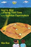 God Is Alive and Playing Third Base for the Appleton Papermakers, Max Blue, 0595206212