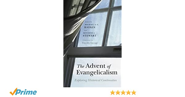 The Advent Of Evangelicalism Exploring Historical Continuities Michael A G Haykin Kenneth J Stewart Timothy George 9780805448603 Amazon Books