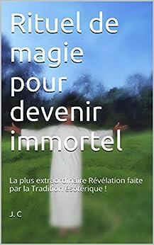 Rituel de magie pour devenir immortel: La plus extraordinaire Révélation faite par la Tradition occultiste ! (French Edition) by [J. C]
