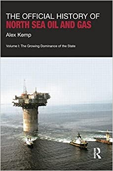 The Official History of North Sea Oil and Gas: Vol. I: The Growing Dominance of the State (Whitehall Histories: Government Official History) Reprint edition by Kemp, Alex (2014)