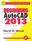 Beginning AutoCAD 2013 Exercise Workbook, Cheryl R. Shrock, 0831134569