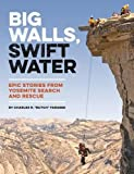 Big Walls, Swift Water: Epic Stories from Yosemite Search and Rescue