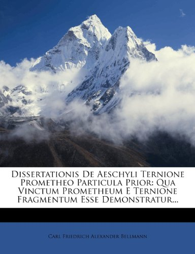 Dissertationis De Aeschyli Ternione Prometheo Particula Prior  Qua Vinctum Prometheum E Ternione Fragmentum Esse Demonstratur     Latin Edition