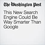 This New Search Engine Could Be Way Smarter Than Google | Hayley Tsukayama