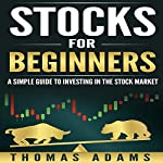 Stocks for Beginners: A Simple Guide to Investing in the Stock Market (Investing Simplified, Volume 1) | Thomas Adams